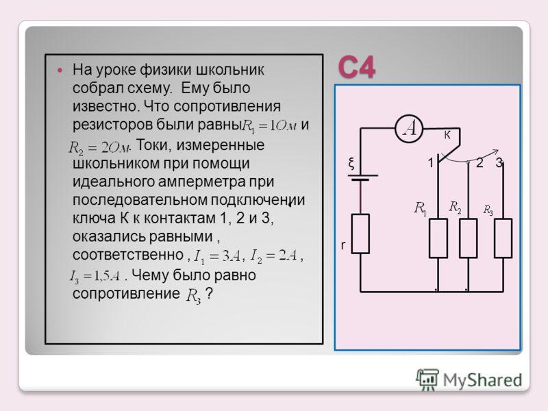 С4 К ξ 1 2 3 r На уроке физики школьник собрал схему. Ему было известно. Что сопротивления резисторов были равны и. Токи, измеренные школьником при помощи идеального амперметра при последовательном подключении ключа К к контактам 1, 2 и 3, оказались