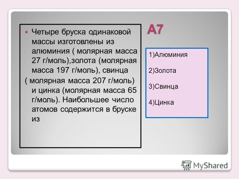 А7 1)Алюминия 2)Золота 3)Свинца 4)Цинка Четыре бруска одинаковой массы изготовлены из алюминия ( молярная масса 27 г/моль),золота (молярная масса 197 г/моль), свинца ( молярная масса 207 г/моль) и цинка (молярная масса 65 г/моль). Наибольшее число ат