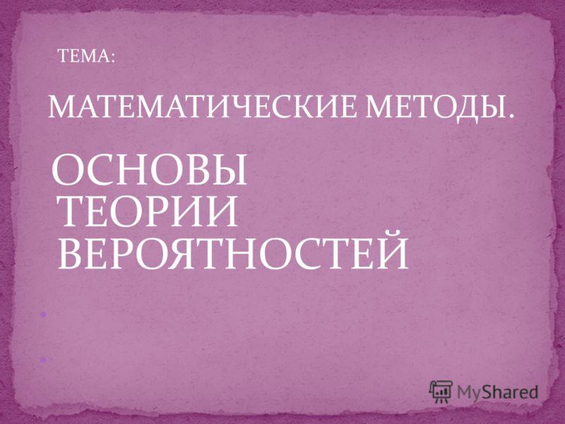 ТЕМА: МАТЕМАТИЧЕСКИЕ МЕТОДЫ. ОСНОВЫ ТЕОРИИ ВЕРОЯТНОСТЕЙ