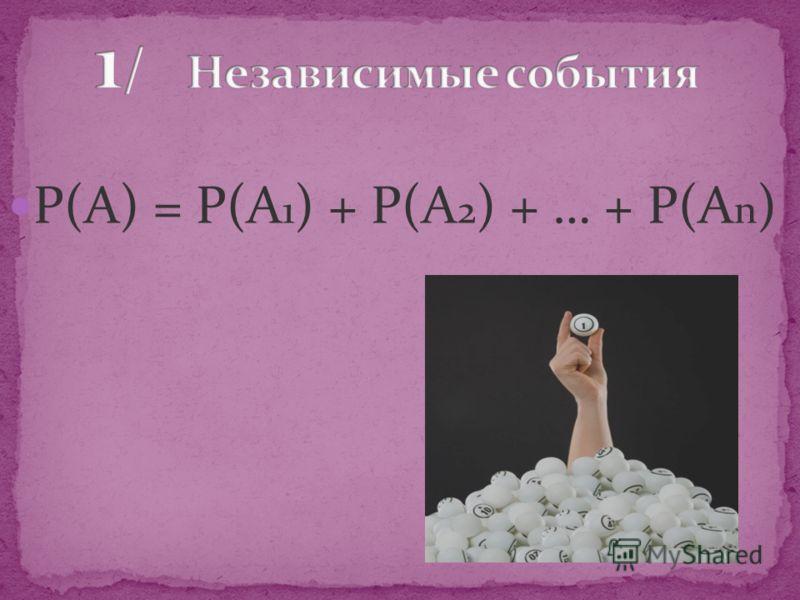 Р(А) = Р(А 1 ) + Р(А 2 ) + … + Р(А n )