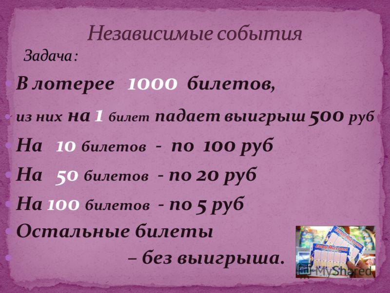 В лотерее 1000 билетов, из них на 1 билет падает выигрыш 500 руб На 10 билетов - по 100 руб На 50 билетов - по 20 руб На 100 билетов - по 5 руб Остальные билеты – без выигрыша.