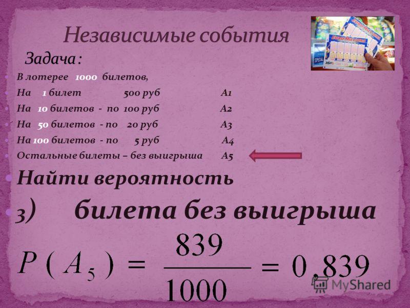 В лотерее 1000 билетов, На 1 билет 500 руб А1 На 10 билетов - по 100 руб А2 На 50 билетов - по 20 руб А3 На 100 билетов - по 5 руб А4 Остальные билеты – без выигрыша А5 Найти вероятность 3 ) билета без выигрыша