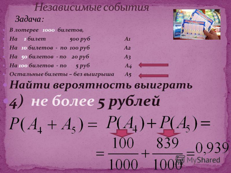 В лотерее 1000 билетов, На 1 билет 500 руб А1 На 10 билетов - по 100 руб А2 На 50 билетов - по 20 руб А3 На 100 билетов - по 5 руб А4 Остальные билеты – без выигрыша А5 Найти вероятность выиграть 4) не более 5 рублей