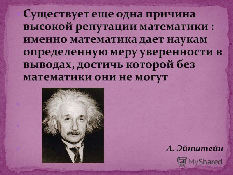 Существует еще одна причина высокой репутации математики : именно математика дает наукам определенную меру уверенности в выводах, достичь которой без математики они не могут А. Эйнштейн