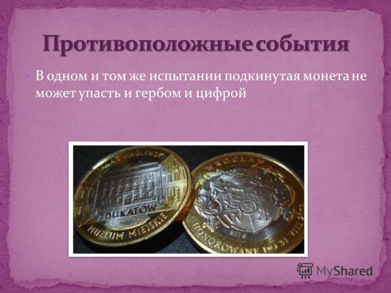 В одном и том же испытании подкинутая монета не может упасть и гербом и цифрой