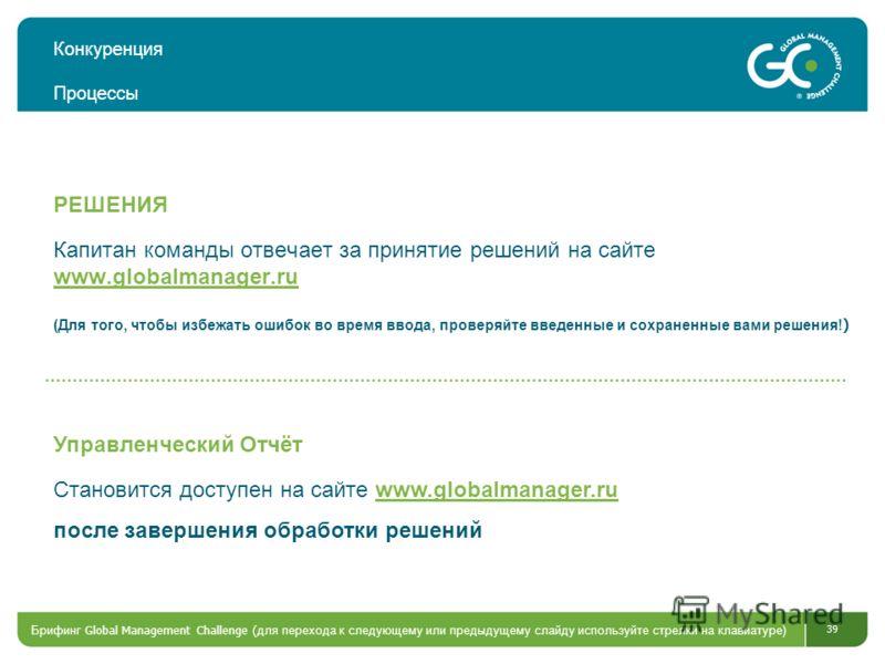 39 Конкуренция Процессы Капитан команды отвечает за принятие решений на сайте www.globalmanager.ru (Для того, чтобы избежать ошибок во время ввода, проверяйте введенные и сохраненные вами решения! ) www.globalmanager.ru РЕШЕНИЯ Становится доступен на
