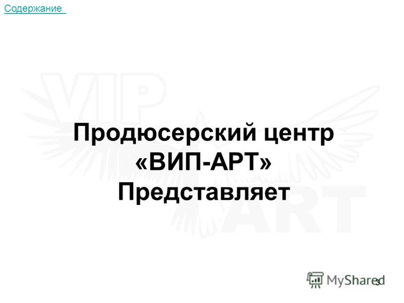 3 Продюсерский центр «ВИП-АРТ» Представляет Содержание