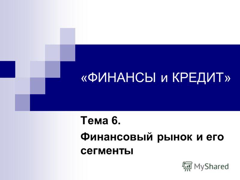 «ФИНАНСЫ и КРЕДИТ» Тема 6. Финансовый рынок и его сегменты