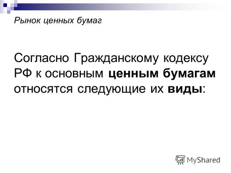 Рынок ценных бумаг Согласно Гражданскому кодексу РФ к основным ценным бумагам относятся следующие их виды: