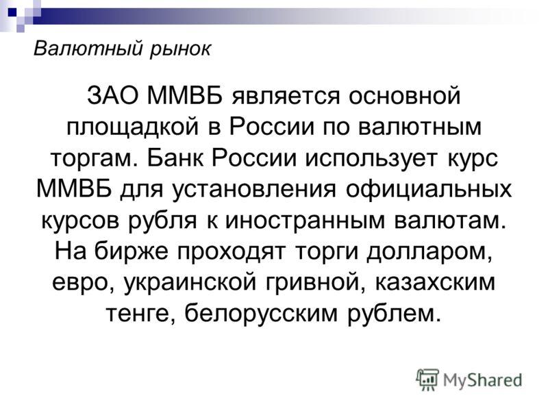 Валютный рынок ЗАО ММВБ является основной площадкой в России по валютным торгам. Банк России использует курс ММВБ для установления официальных курсов рубля к иностранным валютам. На бирже проходят торги долларом, евро, украинской гривной, казахским т