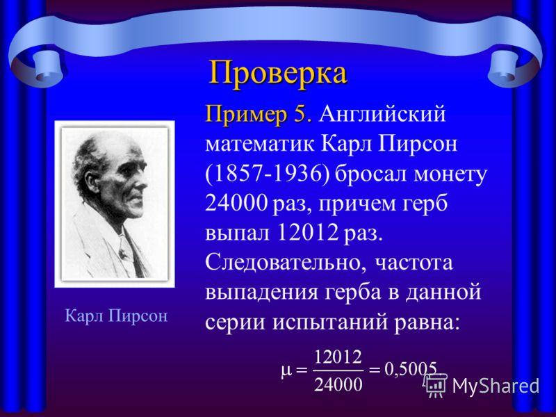 Проверка Пример 5. Пример 5. Английский математик Карл Пирсон (1857-1936) бросал монету 24000 раз, причем герб выпал 12012 раз. Следовательно, частота выпадения герба в данной серии испытаний равна: Карл Пирсон