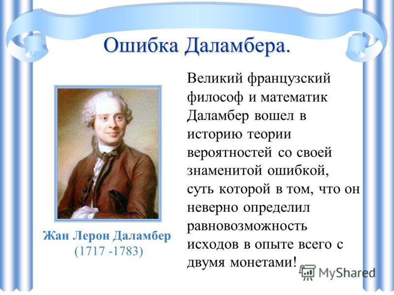 Ошибка Даламбера. Великий французский философ и математик Даламбер вошел в историю теории вероятностей со своей знаменитой ошибкой, суть которой в том, что он неверно определил равновозможность исходов в опыте всего с двумя монетами! Жан Лерон Даламб