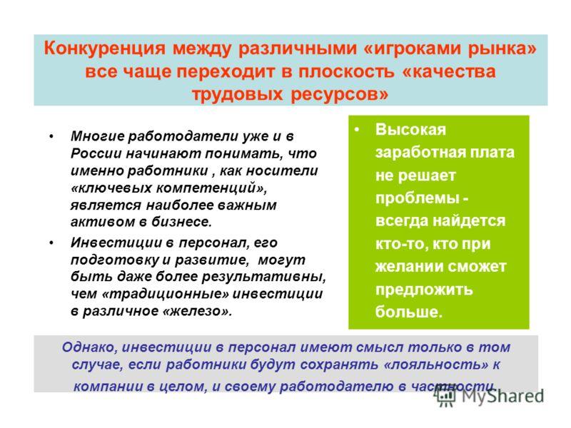 Конкуренция между различными «игроками рынка» все чаще переходит в плоскость «качества трудовых ресурсов» Многие работодатели уже и в России начинают понимать, что именно работники, как носители «ключевых компетенций», является наиболее важным активо