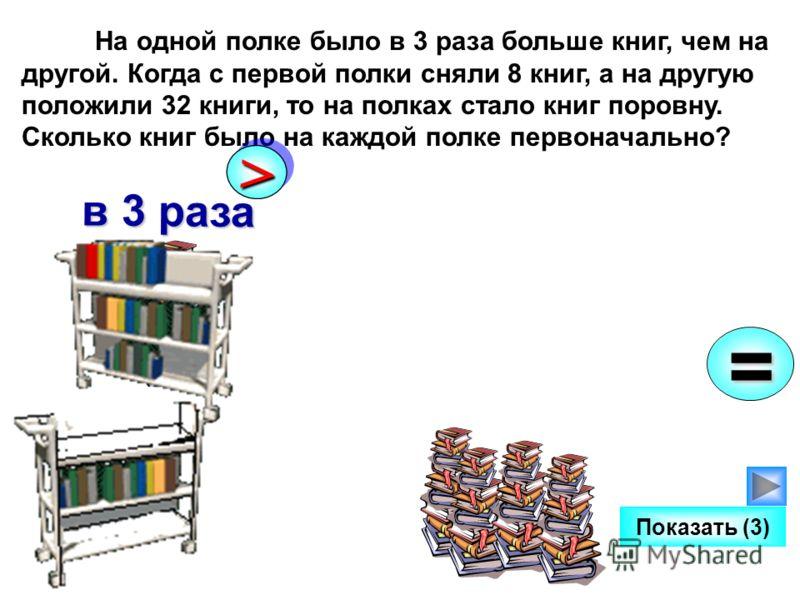 На одной полке было в 3 раза больше книг, чем на другой. Когда с первой полки сняли 8 книг, а на другую положили 32 книги, то на полках стало книг поровну. Сколько книг было на каждой полке первоначально? Показать (3) >> в 3 раза =