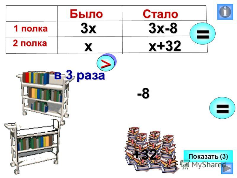 Показать (3) =х 3х3х-8 х+32Было 1 полка 1 полка 2 полка 2 полка Стало = >> в 3 раза -8 +32