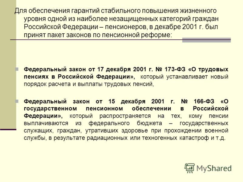 Для обеспечения гарантий стабильного повышения жизненного уровня одной из наиболее незащищенных категорий граждан Российской Федерации – пенсионеров, в декабре 2001 г. был принят пакет законов по пенсионной реформе: Федеральный закон от 17 декабря 20
