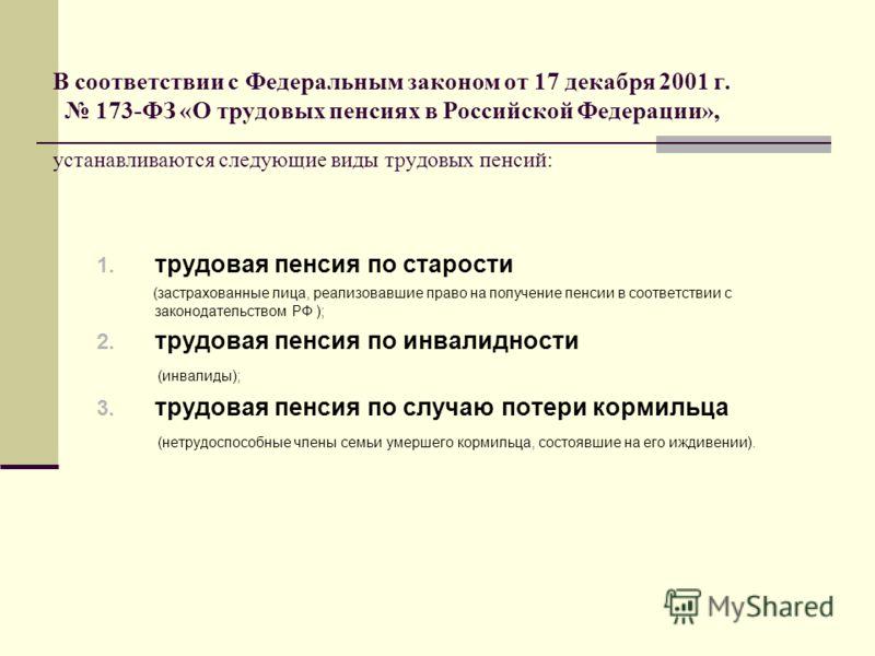 В соответствии с Федеральным законом от 17 декабря 2001 г. 173-ФЗ «О трудовых пенсиях в Российской Федерации», устанавливаются следующие виды трудовых пенсий: 1. трудовая пенсия по старости (застрахованные лица, реализовавшие право на получение пенси