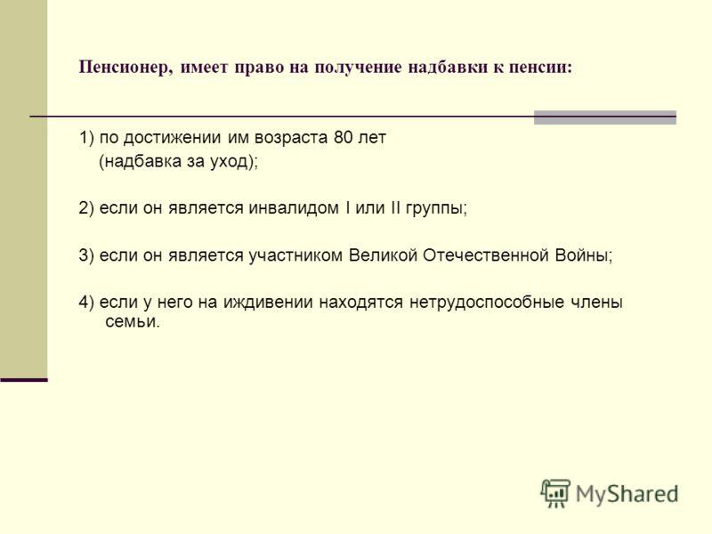 Пенсионер, имеет право на получение надбавки к пенсии: 1) по достижении им возраста 80 лет (надбавка за уход); 2) если он является инвалидом I или II группы; 3) если он является участником Великой Отечественной Войны; 4) если у него на иждивении нахо