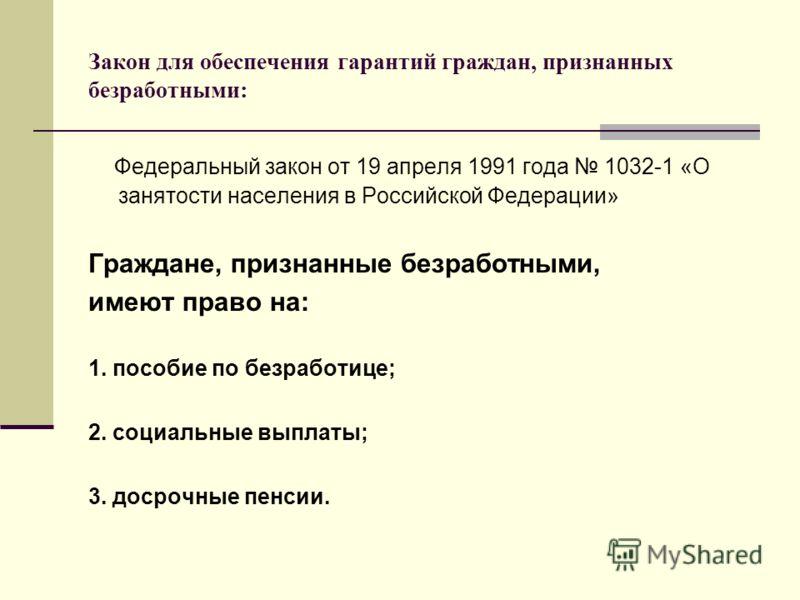 Закон для обеспечения гарантий граждан, признанных безработными: Федеральный закон от 19 апреля 1991 года 1032-1 «О занятости населения в Российской Федерации» Граждане, признанные безработными, имеют право на: 1. пособие по безработице; 2. социальны