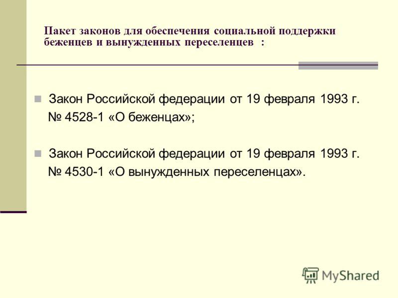 Пакет законов для обеспечения социальной поддержки беженцев и вынужденных переселенцев : Закон Российской федерации от 19 февраля 1993 г. 4528-1 «О беженцах»; Закон Российской федерации от 19 февраля 1993 г. 4530-1 «О вынужденных переселенцах».