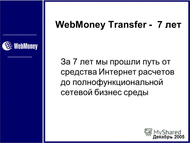Декабрь 2005 WebMoney Transfer - 7 лет За 7 лет мы прошли путь от средства Интернет расчетов до полнофункциональной сетевой бизнес среды