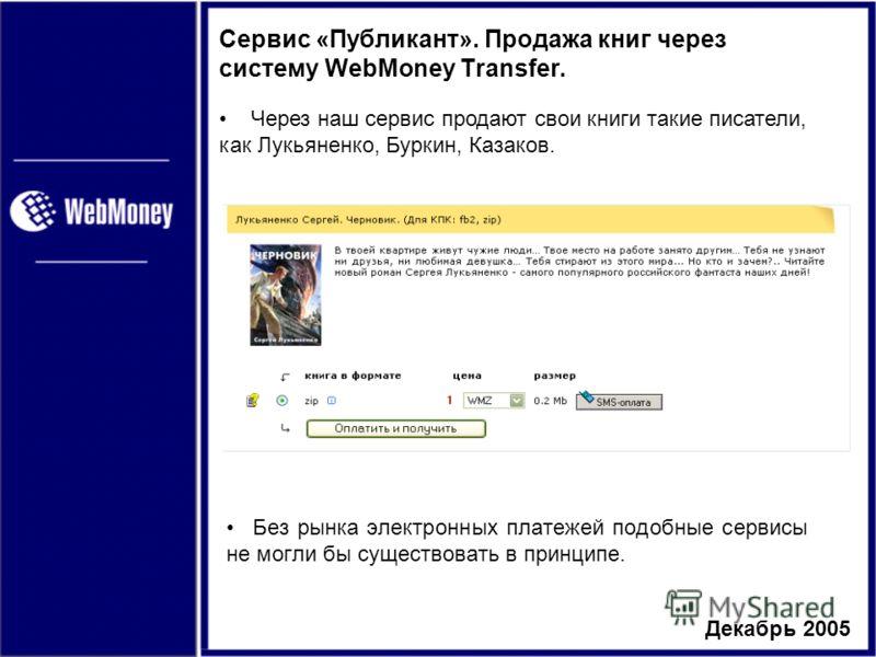 Декабрь 2005 Сервис «Публикант». Продажа книг через систему WebMoney Transfer. Без рынка электронных платежей подобные сервисы не могли бы существовать в принципе. Через наш сервис продают свои книги такие писатели, как Лукьяненко, Буркин, Казаков.