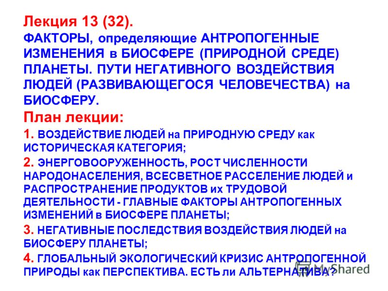 Лекция 13 (32). ФАКТОРЫ, определяющие АНТРОПОГЕННЫЕ ИЗМЕНЕНИЯ в БИОСФЕРЕ (ПРИРОДНОЙ СРЕДЕ) ПЛАНЕТЫ. ПУТИ НЕГАТИВНОГО ВОЗДЕЙСТВИЯ ЛЮДЕЙ (РАЗВИВАЮЩЕГОСЯ ЧЕЛОВЕЧЕСТВА) на БИОСФЕРУ. План лекции: 1. ВОЗДЕЙСТВИЕ ЛЮДЕЙ на ПРИРОДНУЮ СРЕДУ как ИСТОРИЧЕСКАЯ КА