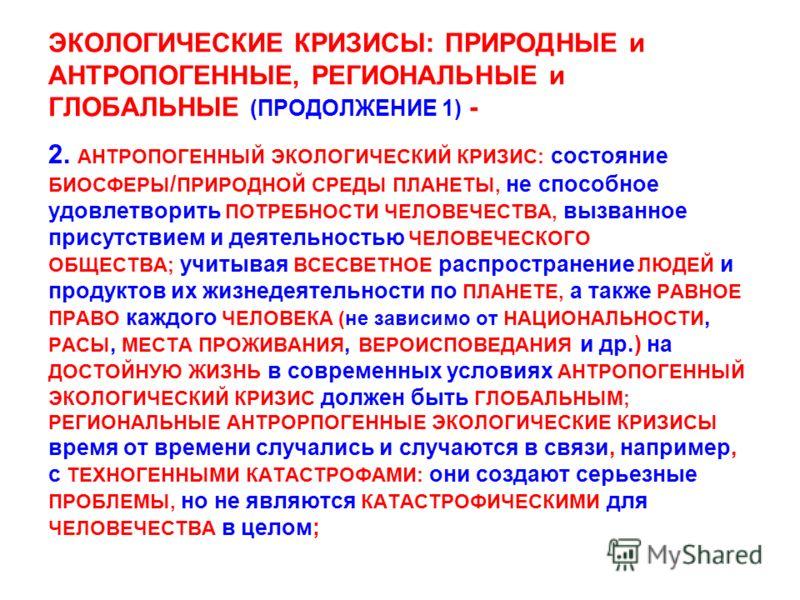 ЭКОЛОГИЧЕСКИЕ КРИЗИСЫ: ПРИРОДНЫЕ и АНТРОПОГЕННЫЕ, РЕГИОНАЛЬНЫЕ и ГЛОБАЛЬНЫЕ (ПРОДОЛЖЕНИЕ 1) - 2. АНТРОПОГЕННЫЙ ЭКОЛОГИЧЕСКИЙ КРИЗИС: состояние БИОСФЕРЫ / ПРИРОДНОЙ СРЕДЫ ПЛАНЕТЫ, не способное удовлетворить ПОТРЕБНОСТИ ЧЕЛОВЕЧЕСТВА, вызванное присутст