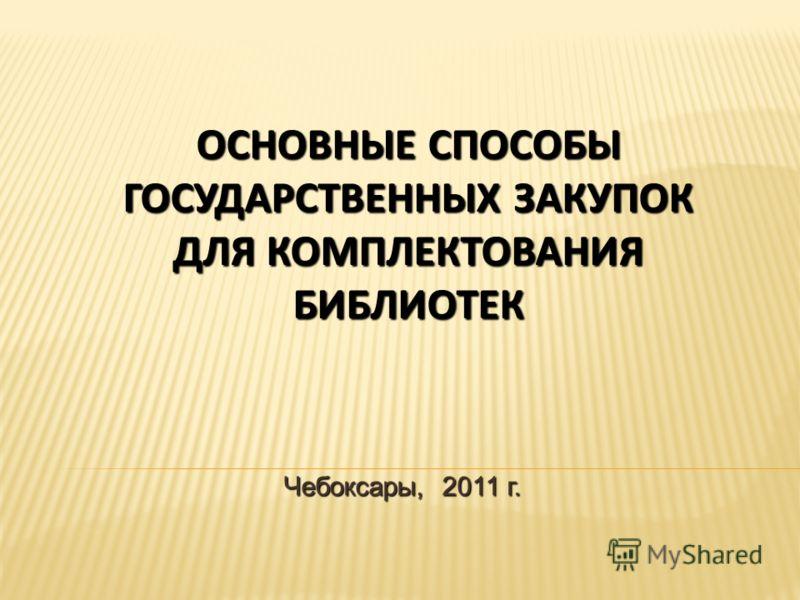 ОСНОВНЫЕ СПОСОБЫ ГОСУДАРСТВЕННЫХ ЗАКУПОК ДЛЯ КОМПЛЕКТОВАНИЯ БИБЛИОТЕК Чебоксары, 2011 г.