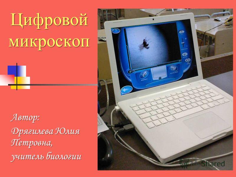 Цифровой микроскоп Автор: Дрягилева Юлия Петровна, учитель биологии