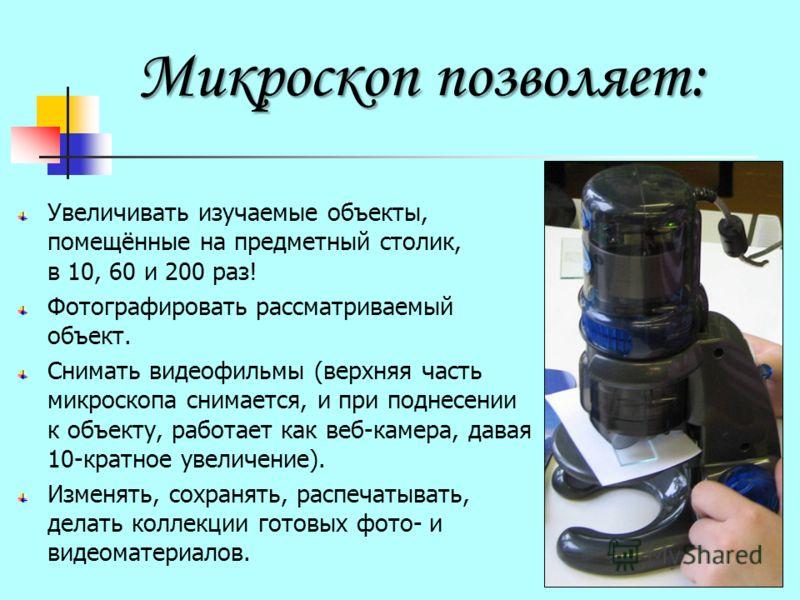 Микроскоп позволяет: Увеличивать изучаемые объекты, помещённые на предметный столик, в 10, 60 и 200 раз! Фотографировать рассматриваемый объект. Снимать видеофильмы (верхняя часть микроскопа снимается, и при поднесении к объекту, работает как веб-кам