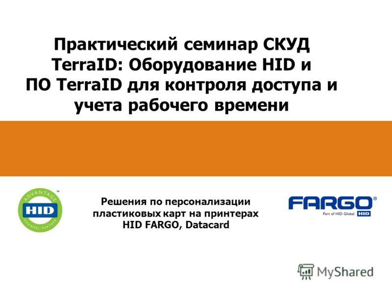 Практический семинар СКУД TerraID: Оборудование HID и ПО TerraID для контроля доступа и учета рабочего времени Решения по персонализации пластиковых карт на принтерах HID FARGO, Datacard