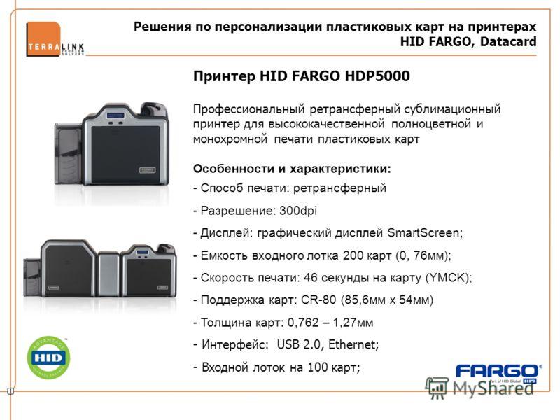 Решения по персонализации пластиковых карт на принтерах HID FARGO, Datacard Принтер HID FARGO HDP5000 Профессиональный ретрансферный сублимационный принтер для высококачественной полноцветной и монохромной печати пластиковых карт Особенности и характ