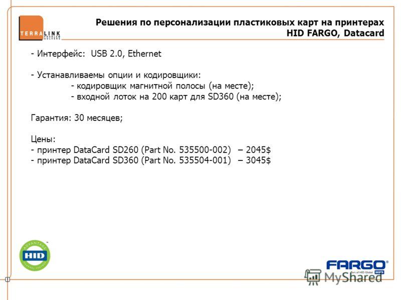 Решения по персонализации пластиковых карт на принтерах HID FARGO, Datacard - Интерфейс: USB 2.0, Ethernet - Устанавливаемы опции и кодировщики: - кодировщик магнитной полосы (на месте); - входной лоток на 200 карт для SD360 (на месте); Гарантия: 30
