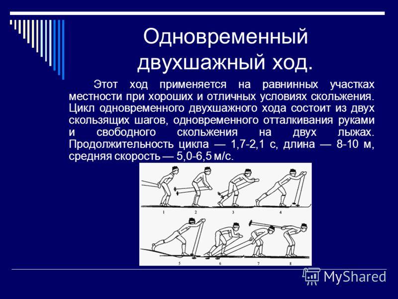 Одновременный двухшажный ход. Этот ход применяется на равнинных участках местности при хороших и отличных условиях скольжения. Цикл одновременного двухшажного хода состоит из двух скользящих шагов, одновременного отталкивания руками и свободного скол