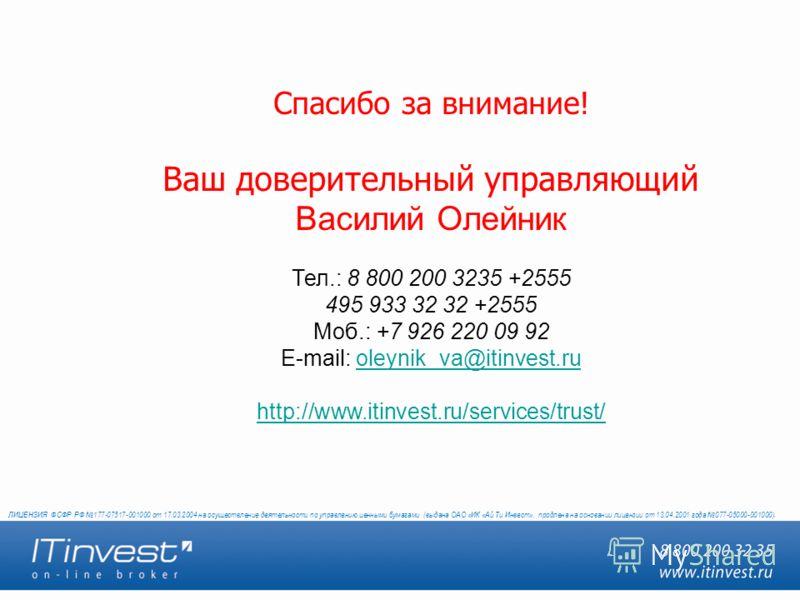Спасибо за внимание! Ваш доверительный управляющий Василий Олейник Тел.: 8 800 200 3235 +2555 495 933 32 32 +2555 Моб.: +7 926 220 09 92 E-mail: oleynik_va@itinvest.ruoleynik_va@itinvest.ru http://www.itinvest.ru/services/trust/ ЛИЦЕНЗИЯ ФСФР РФ 177-