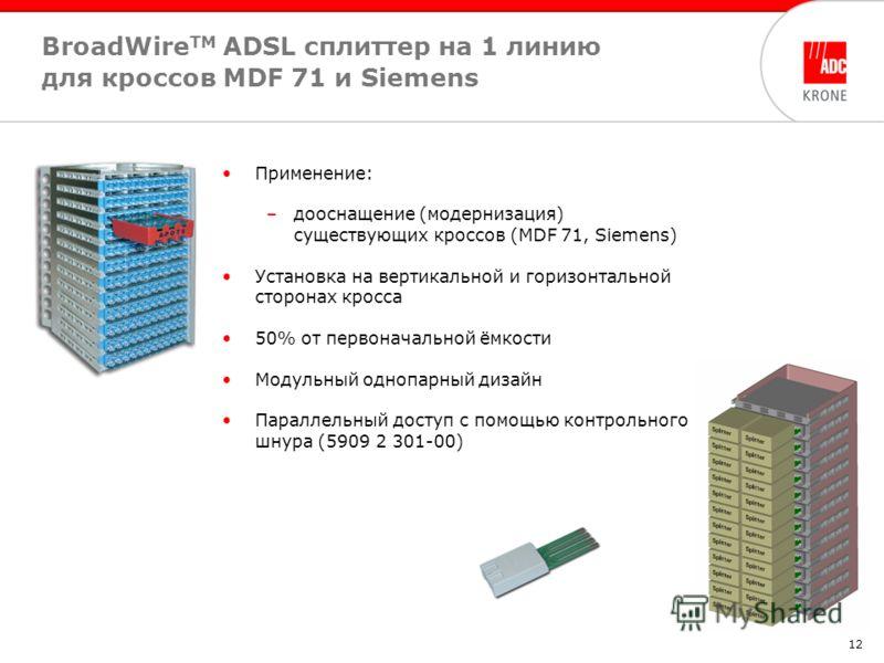 12 BroadWire TM ADSL cплиттер на 1 линию для кроссов MDF 71 и Siemens Применение: –дооснащение (модернизация) существующих кроссов (MDF 71, Siemens) Установка на вертикальной и горизонтальной сторонах кросса 50% от первоначальной ёмкости Модульный од