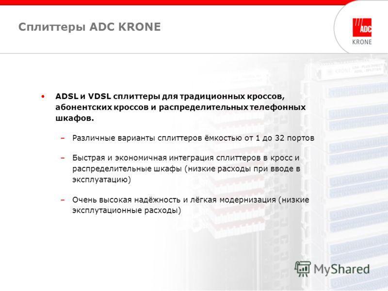 6 Сплиттеры ADC KRONE ADSL и VDSL сплиттеры для традиционных кроссов, абонентских кроссов и распределительных телефонных шкафов. –Различные варианты сплиттеров ёмкостью от 1 до 32 портов –Быстрая и экономичная интеграция сплиттеров в кросс и распреде