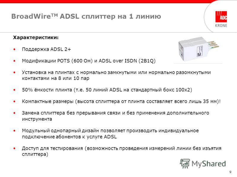 9 BroadWire TM ADSL cплиттер на 1 линию Характеристики: Поддержка ADSL 2+ Модификации POTS (600 Ом) и ADSL over ISDN (2B1Q) Установка на плинтах с нормально замкнутыми или нормально разомкнутыми контактами на 8 или 10 пар 50% ёмкости плинта (т.е. 50