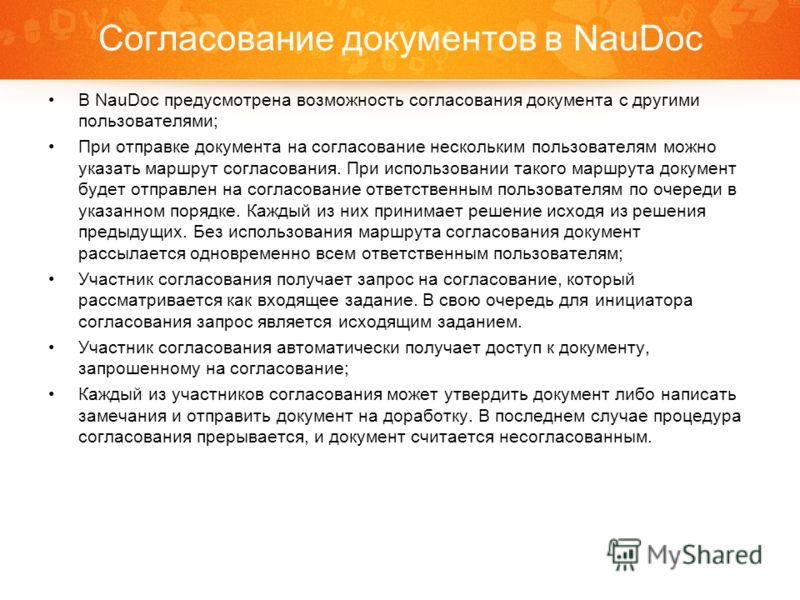 Согласование документов в NauDoc В NauDoc предусмотрена возможность согласования документа с другими пользователями; При отправке документа на согласование нескольким пользователям можно указать маршрут согласования. При использовании такого маршрута