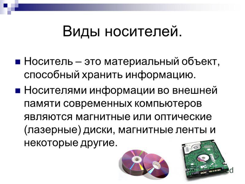 Виды носителей. Носитель – это материальный объект, способный хранить информацию. Носителями информации во внешней памяти современных компьютеров являются магнитные или оптические (лазерные) диски, магнитные ленты и некоторые другие.