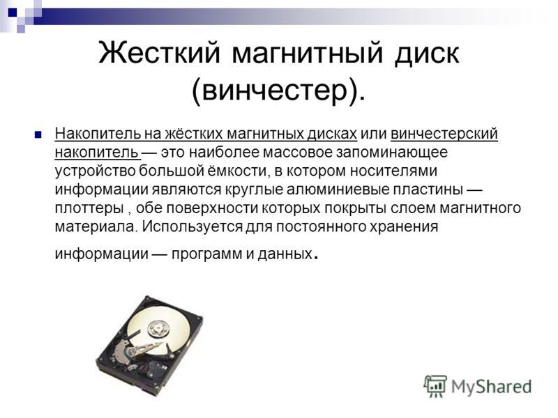 Жесткий магнитный диск (винчестер). Накопитель на жёстких магнитных дисках или винчестерский накопитель это наиболее массовое запоминающее устройство большой ёмкости, в котором носителями информации являются круглые алюминиевые пластины плоттеры, обе