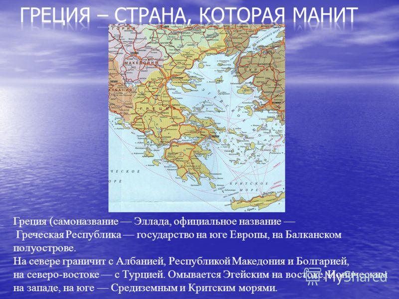 Греция (самоназвание Эллада, официальное название Греческая Республика государство на юге Европы, на Балканском полуострове. На севере граничит с Албанией, Республикой Македония и Болгарией, на северо-востоке с Турцией. Омывается Эгейским на востоке,