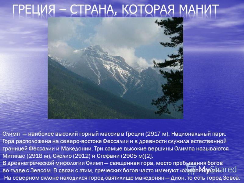 Олимп наиболее высокий горный массив в Греции (2917 м). Национальный парк. Гора расположена на северо-востоке Фессалии и в древности служила естественной границей Фессалии и Македонии. Три самые высокие вершины Олимпа называются Митикас (2918 м), Ско