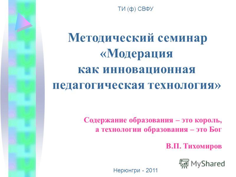 Методический семинар «Модерация как инновационная педагогическая технология» ТИ (ф) СВФУ Нерюнгри - 2011 Содержание образования – это король, а технологии образования – это Бог В.П. Тихомиров