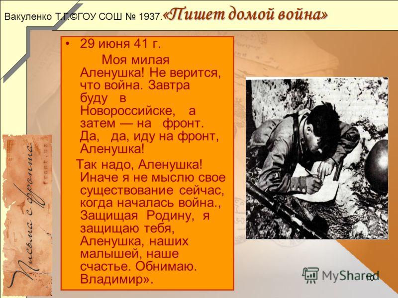 10 «Пишет домой война» 29 июня 41 г. Моя милая Аленушка! Не верится, что война. Завтра буду в Новороссийске, а затем на фронт. Да, да, иду на фронт, Аленушка! Так надо, Аленушка! Иначе я не мыслю свое существование сейчас, когда началась война., Защи
