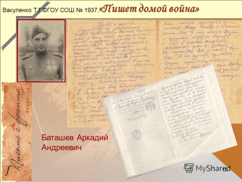 15 «Пишет домой война» Баташев Аркадий Андреевич Вакуленко Т.Г.©ГОУ СОШ 1937.
