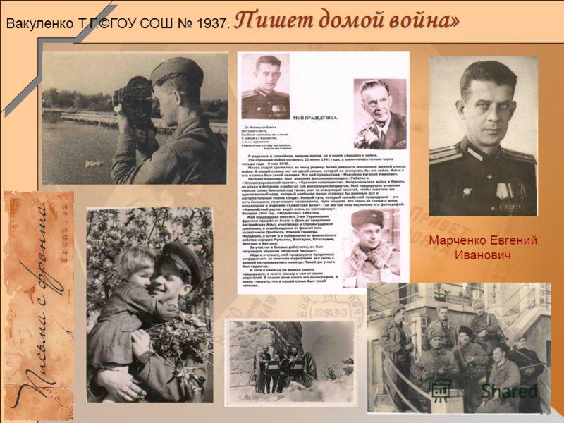 33 Пишет домой война» Марченко Евгений Иванович Вакуленко Т.Г.©ГОУ СОШ 1937.