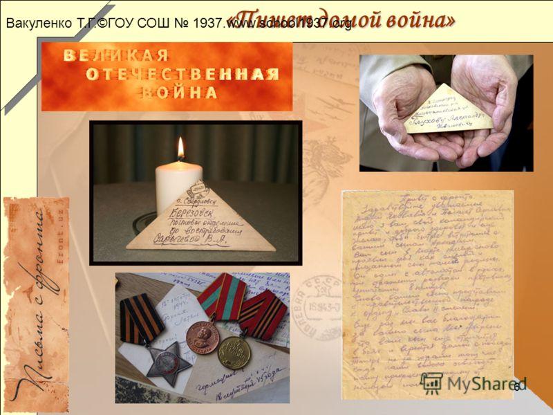 6 «Пишет домой война» Вакуленко Т.Г.©ГОУ СОШ 1937.www.school1937.org
