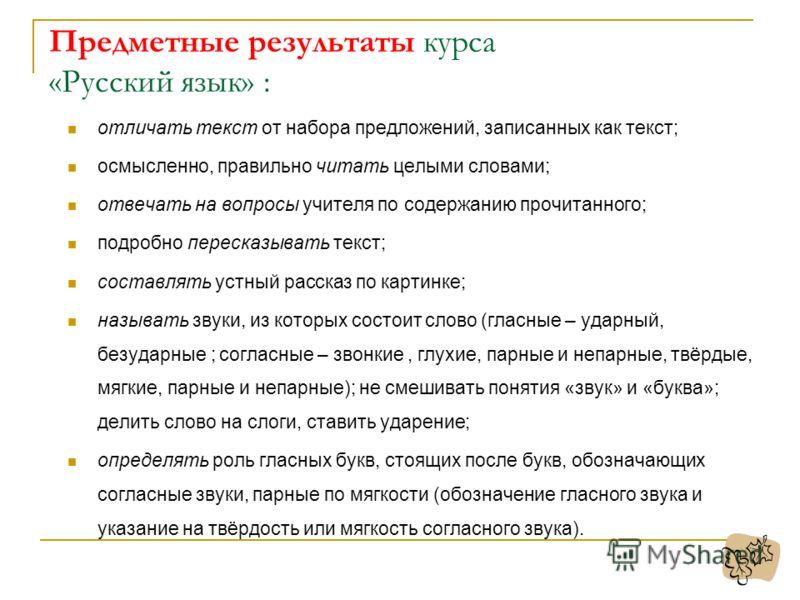 Предметные результаты курса «Русский язык» : отличать текст от набора предложений, записанных как текст; осмысленно, правильно читать целыми словами; отвечать на вопросы учителя по содержанию прочитанного; подробно пересказывать текст; составлять уст